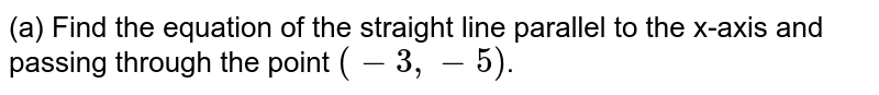 (a) Find the equation of the straight line parallel to the x-axis and passing through the point `(-3,-5)`.
