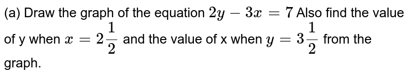 (a) Draw the graph of the equation `2y-3x=7`  Also find the value of y when `x=2(1)/(2)` and the value of x when `y=3(1)/(2)` from the graph.
