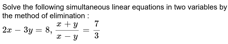 Solve the following simultaneous linear equations in two variables by the method of elimination : <br> `2x-3y=8, (x+y)/(x-y)=7/3`