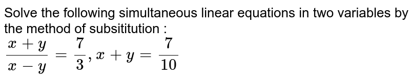 Solve the following simultaneous linear equations in two variables by the method of subsititution : <br> `(x+y)/(x-y)=7/3,x+y=7/10`