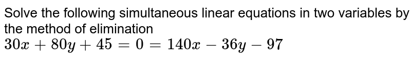 Solve the following simultaneous linear equations in two variables by the method of elimination <br> `30x+80y+45=0=140x-36y-97`