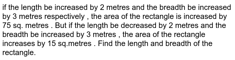 if the length be increased by 2 metres and the breadth be increased by 3 metres respectively , the area of the rectangle is increased by 75 sq. metres . But if the length be decreased by 2 metres and the breadth be increased by 3 metres , the area of the rectangle increases by 15 sq.metres . Find the length and breadth of the rectangle.