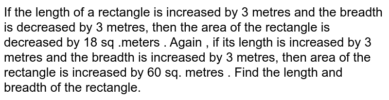 If the length of a rectangle is increased by 3 metres and the breadth is decreased by 3 metres, then the area of the rectangle is decreased by 18 sq .meters . Again , if its length is increased by 3 metres and the breadth is increased by 3 metres, then area of the rectangle is increased by 60 sq. metres . Find the length and breadth of the rectangle.