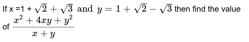 If x =1 + ` sqrt2 + sqrt3 and y =1 + sqrt2 -sqrt3` then find the value of ` (x^(2) +4xy +y^(2))/(x+y)`