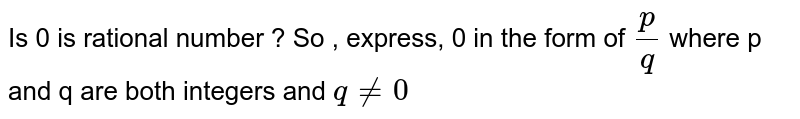 Is 0 is rational  number ? So , express, 0 in the form of `p/q ` where  p and q are both  integers and ` q ne 0`
