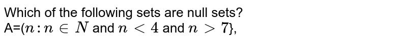 Which of the following sets are null sets? <br> A=(`n:n in N` and `n lt 4` and `n gt 7`},