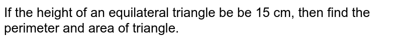 If the height of an equilateral triangle be be 15 cm, then find the perimeter and area of triangle.