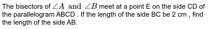 The bisectors of  `angleA and angleB` meet at a point E  on the side CD of the parallelogram ABCD . If the length of the side BC be 2 cm , find the length of the side AB.