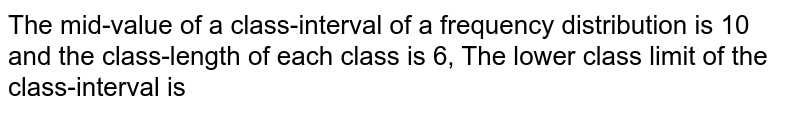 The mid-value of a class-interval of a frequency distribution is 10 and the class-length of each class is 6, The lower class limit of the class-interval is