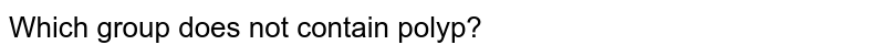 Which group does not contain polyp?