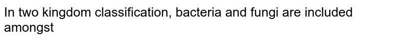 In two kingdom classification, bacteria and fungi are included amongst