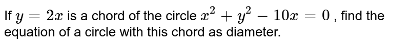 If `y=2x` is a chord of the circle `x^2+y^2-10 x=0` , find the equation of a circle with this chord as   diameter.