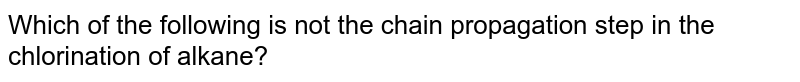 Which of the following is not the chain propagation step in the chlorination of alkane?