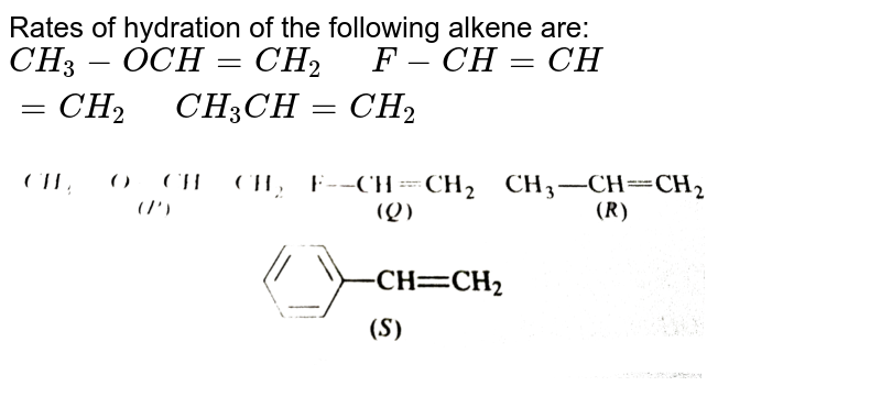 """Rates of hydration of the following alkene are: <br> `CH_(3)-OCH=CH_(2)""""  """"F-CH=CH=CH_(2)""""  """"CH_(3)CH=CH_(2)` <br> <img src=""""https://d10lpgp6xz60nq.cloudfront.net/physics_images/GRB_CHM_ORG_HP_C03_E01_218_Q01.png"""" width=""""80%"""">"""