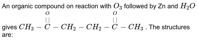 An organic compound on reaction with `O_(3)` followed by Zn and `H_(2)O`gives `CH_(3)-overset(O)overset(  )(C )-CH_(2)-CH_(2)-overset(O)overset(  )(C )-CH_(3)` .  The structures are: