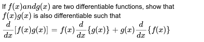 If `f(x)a n dg(x)` are two differentiable functions, show that `f(x)g(x)` is also differentiable such that `d/(dx)[f(x)g(x)]=f(x)d/(dx){g(x)}+g(x)d/(dx){f(x)}`