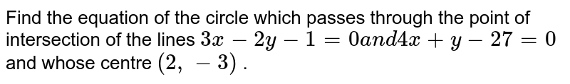 Find the equation of the circle which passes   through the point of intersection of the lines `3x-2y-1=0a n d4x+y-27=0` and whose centre   `(2,-3)` .