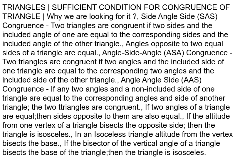 TRIANGLES   SUFFICIENT CONDITION FOR CONGRUENCE OF TRIANGLE   Why we are looking for it ?, Side Angle Side (SAS) Congruence - Two triangles are congruent if two sides and the included angle of one are equal to the corresponding sides and the included angle of the other triangle., Angles opposite to two equal sides of a triangle are equal., Angle-Side-Angle (ASA) Congruence - Two triangles are congruent if two angles and the included side of one triangle are equal to the corresponding two angles and the included side of the other triangle., Angle Angle Side (AAS) Congruence - If any two angles and a non-included side of one triangle are equal to the corresponding angles and side of another triangle; the two ttriangles are congruent., If two angles of a triangle are equal;then sides opposite to them are also equal., If the altitude from one vertex of a triangle bisects the opposite side; then the triangle is isosceles., In an Isoceless triangle altitude from the vertex bisects the base., If the bisector of the vertical angle of a triangle bisects the base of the triangle;then the triangle is isosceles.