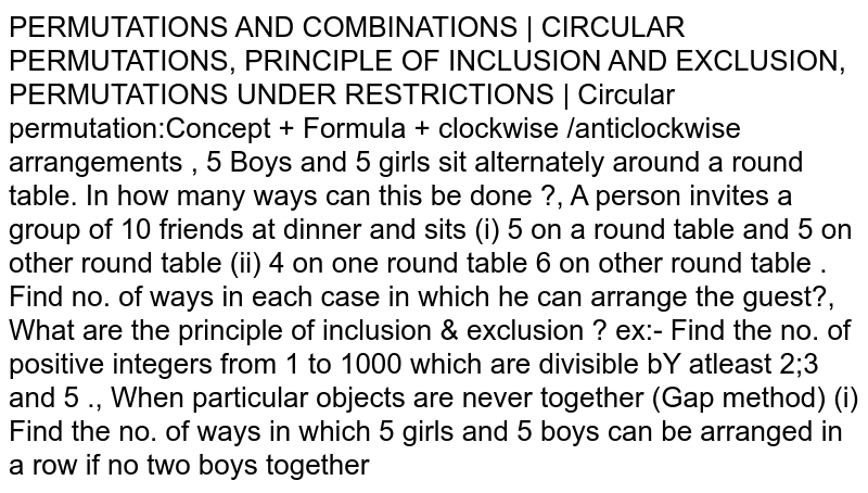 PERMUTATIONS AND COMBINATIONS | CIRCULAR PERMUTATIONS, PRINCIPLE OF INCLUSION AND EXCLUSION, PERMUTATIONS UNDER RESTRICTIONS | Circular permutation:Concept + Formula + clockwise /anticlockwise arrangements , 5 Boys and 5 girls sit alternately around a round table. In how many ways can this be done ?, A person invites a group of 10 friends at dinner and sits (i) 5 on a round table and 5 on other round table (ii) 4 on one round table 6 on other round table . Find no. of ways in each case in which he can arrange the guest?, What are the principle of inclusion & exclusion ? ex:- Find the no. of positive integers from 1 to 1000 which are divisible bY atleast 2;3 and 5 ., When particular objects are never together (Gap method) (i) Find the no. of ways in which 5 girls and 5 boys can be arranged in a row if no two boys together