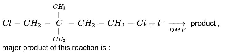 `Cl-CH_(2)-underset(CH_(3))underset(|)overset(CH_(3))overset(|)C-CH_(2)-CH_(2)-Cl+l^(_) underset(DMF)to` product , major product of this reaction is :