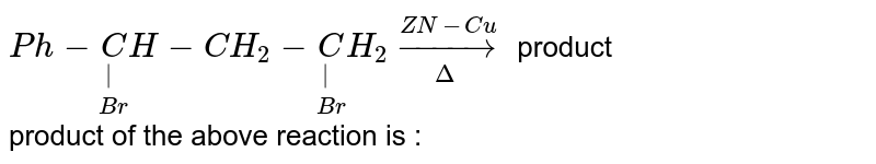 `Ph-underset(Br)underset(|)CH -CH_(2)-underset(Br)underset(|) CH_(2)underset(Delta)overset(ZN-Cu)to ` product  <br> product of the above reaction is :