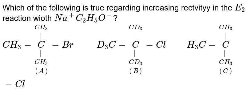 """Which of the following  is true regarding increasing rectvityy in the `E_(2)` reaction wioth `Na^(+) C_(2) H_(5)O^(-)`? <br> `CH_(3) -underset((A)) underset(CH_(3))underset(