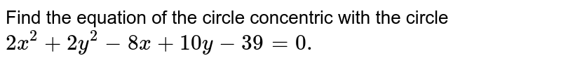Find the equation of the circle concentric with   the circle `2x^2+2y^2-8x+10 y-39=0.`