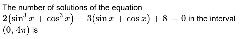 The number of solutions of the equation `2(sin^(3)x+cos^(3)x)-3(sin x+cos x)+8=0` in the interval `(0,4 pi)` is
