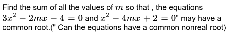 """Find the sum of all the values of `m` so that , the equations `3x^(2)-2mx-4=0""""` and `x^(2)-4mx+2=0`"""" may have a common root.("""" Can the equations have a common  nonreal root)"""