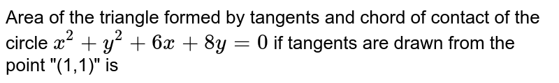 """Area of the triangle formed by  tangents and chord of contact of  the circle `x^(2)+y^(2)+6x+8y=0` if tangents are drawn from the  point """"(1,1)"""" is"""