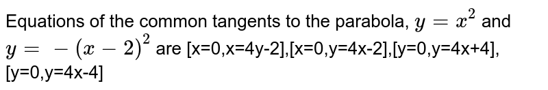 Equations of the common  tangents to the parabola, `y=x^(2)` and `y=-(x-2)^(2)` are [x=0,x=4y-2],[x=0,y=4x-2],[y=0,y=4x+4],[y=0,y=4x-4]