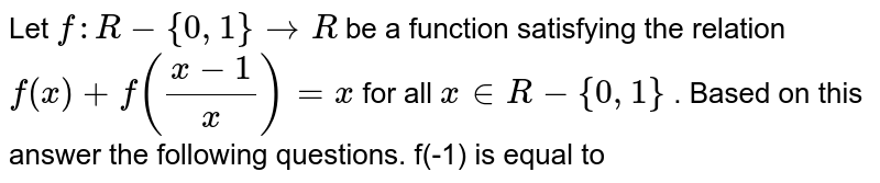 Let `f:R-{0,1}rarr R` be a function satisfying the relation `f(x)+f((x-1)/(x))=x` for all `x in R-{0,1}` . Based on this answer the following questions. f(-1) is equal to