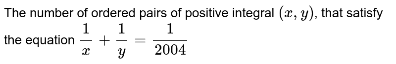 The number of ordered pairs of positive integral `(x,y)`, that satisfy the equation `(1)/(x)+(1)/(y)=(1)/(2004)`