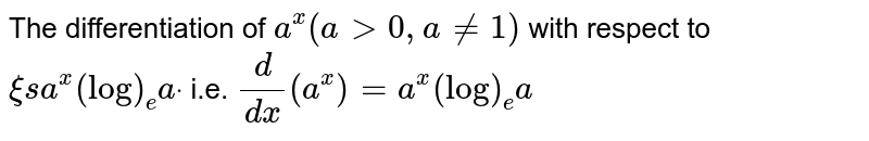 The differentiation of `a^x(a >0,a!=1)` with respect to `xi sa^x(log)_e adot`  i.e. `d/(dx)(a^x)=a^x(log)_e a`