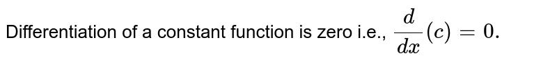 Differentiation of a constant function is zero   i.e., `d/(dx)(c)=0.`