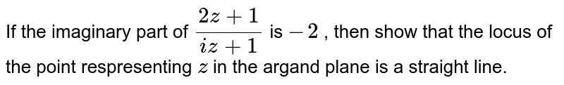 If the imaginary part of `(2z+1)/(i z+1)` is `-2` , then show that the locus of the point respresenting `z` in the argand plane is a straight line.
