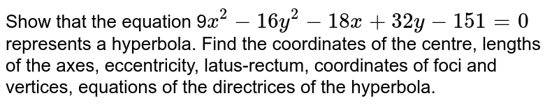 Show that the equation 9`x^2-16 y^2-18 x+32 y-151=0` represents a hyperbola. Find the coordinates of the centre,   lengths of the axes, eccentricity, latus-rectum,   coordinates of foci and vertices, equations of the directrices   of the hyperbola.