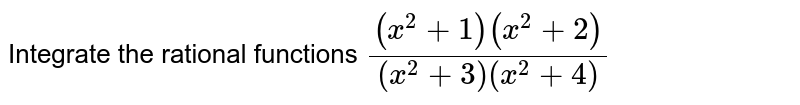 Integrate the rational   functions `((x^2+1)(x^2+2))/((x^2+3)(x^2+4)`