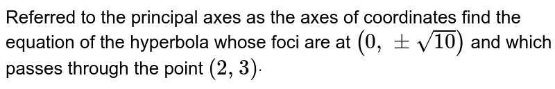 Referred to the principal axes as the axes of   coordinates find the equation of the hyperbola whose foci are at `(0,+-sqrt(10))` and which passes through the point `(2,3)dot`