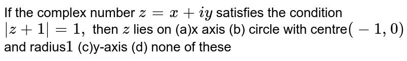 If the complex number `z=x+i y` satisfies the condition `|z+1|=1,` then `z` lies on (a)x axis (b) circle with centre`(-1,0)` and radius`1`  (c)y-axis (d) none of these