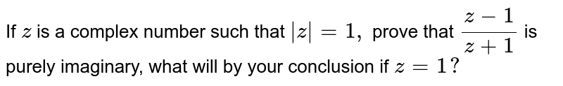If `z` is a complex number such that `|z|=1,` prove that `(z-1)/(z+1)` is purely imaginary, what will by your conclusion if `z=1?`
