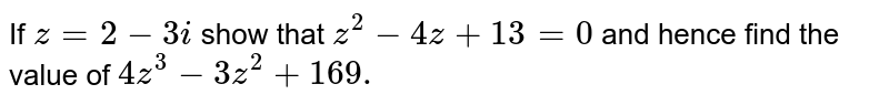 If `z=2-3i` show that `z^2-4z+13=0` and hence find the value of `4z^3-3z^2+169.`