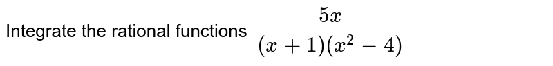 Integrate the rational   functions `(5x)/((x+1)(x^2-4)`