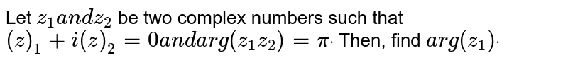 Let `z_1a n dz_2` be two complex numbers such that `(  z )_1+i(  z )_2=0a n d arg(z_1z_2)=pidot` Then, find `a r g(z_1)dot`