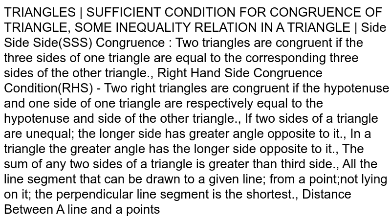 TRIANGLES   SUFFICIENT CONDITION FOR CONGRUENCE OF TRIANGLE, SOME INEQUALITY RELATION IN A TRIANGLE   Side Side Side(SSS) Congruence : Two triangles are congruent if the three sides of one triangle are equal to the corresponding three sides of the other triangle., Right Hand Side Congruence Condition(RHS) - Two right triangles are congruent if the hypotenuse and one side of one triangle are respectively equal to the hypotenuse and side of the other triangle., If two sides of a triangle are unequal; the longer side has greater angle opposite to it., In a triangle the greater angle has the longer side opposite to it., The sum of any two sides of a triangle is greater than third side., All the line segment that can be drawn to a given line; from a point;not lying on it; the perpendicular line segment is the shortest., Distance Between A line and a points