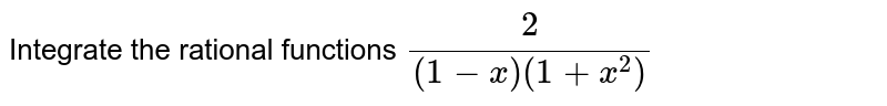Integrate the rational   functions `2/((1-x)(1+x^2)`