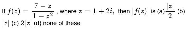 If `f(z)=(7-z)/(1-z^2)` , where `z=1+2i ,` then `|f(z)|` is (a)`(|z|)/2` (b) `|z|` (c) `2|z|` (d) none of these
