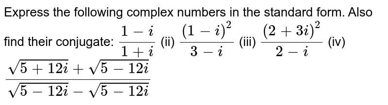 Express the following complex numbers in the standard form. Also find   their conjugate: `(1-i)/(1+i)` (ii) `((1-i)^2)/(3-i)`  (iii) `((2+3i)^2)/(2-i)` (iv) `(sqrt(5+12 i)+sqrt(5-12 i))/(sqrt(5-12 i)-sqrt(5-12 i))`