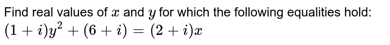 Find real values of `x` and `y` for which the following equalities hold: `(1+i)y^2+(6+i)=(2+i)x`