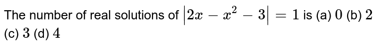 The number of real solutions of ` 2x-x^2-3 =1` is `0`  (b) `2`  (c) `3`  (d) `4`